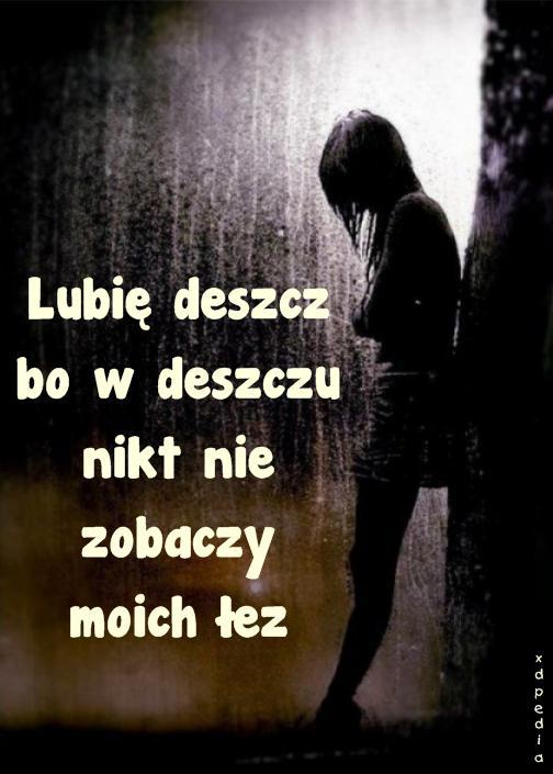 Lubię deszcz bo w deszczu nikt nie zobaczy moich łez