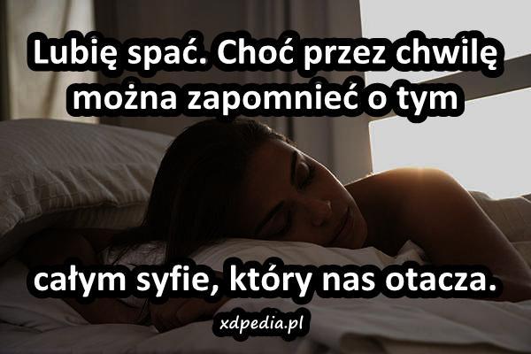 Lubię spać. Choć przez chwilę można zapomnieć o tym całym syfie, który nas otacza.