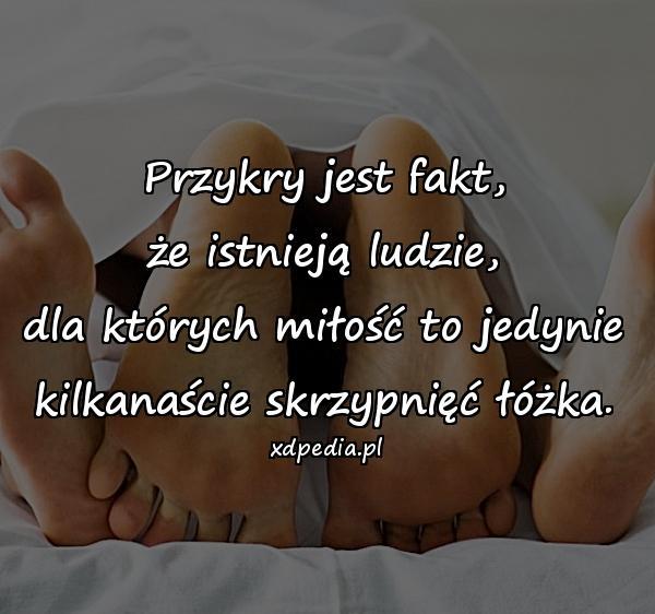 Przykry jest fakt, że istnieją ludzie, dla których miłość to jedynie kilkanaście skrzypnięć łóżka.