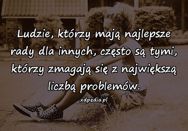 Ludzie, którzy mają najlepsze rady dla innych, często są tymi, którzy zmagają się z największą liczbą problemów.