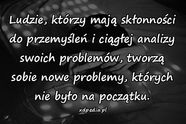 Ludzie, którzy mają skłonności do przemyśleń i ciągłej analizy swoich problemów, tworzą sobie nowe problemy, których nie było na początku.