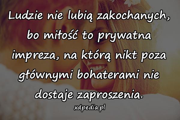Ludzie nie lubią zakochanych, bo miłość to prywatna impreza, na którą nikt poza głównymi bohaterami nie dostaje zaproszenia.