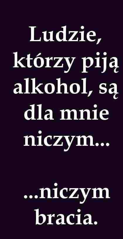 Ludzie, którzy piją alkohol, są dla mnie niczym... ... niczym bracia
