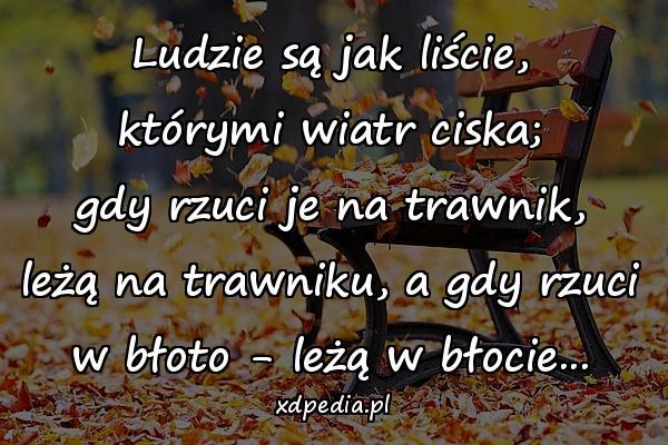 Ludzie są jak liście, którymi wiatr ciska; gdy rzuci je na trawnik, leżą na trawniku, a gdy rzuci w błoto - leżą w błocie...