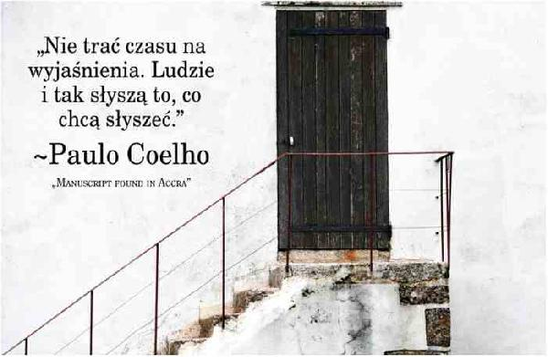 Nie trać czasu na wyjaśnienia. Ludzie i tak słyszą to, co chcą słyszeć. Paulo Coelho