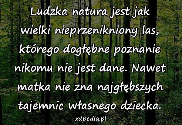 Ludzka natura jest jak wielki nieprzenikniony las, którego dogłębne poznanie nikomu nie jest dane. Nawet matka nie zna najgłębszych tajemnic własnego dziecka.