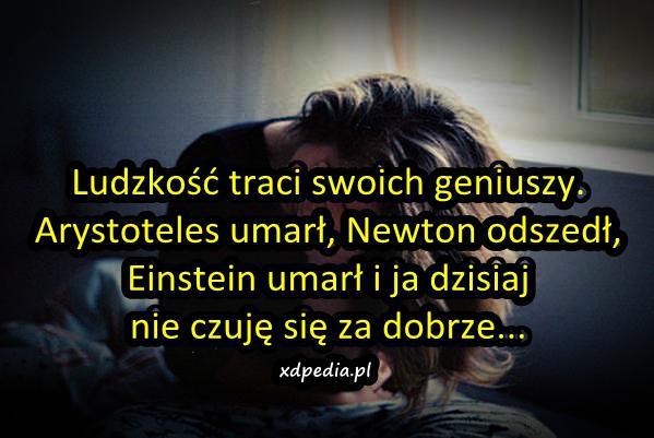 Ludzkość traci swoich geniuszy. Arystoteles umarł, Newton odszedł, Einstein umarł i ja dzisiaj nie czuję się za dobrze...