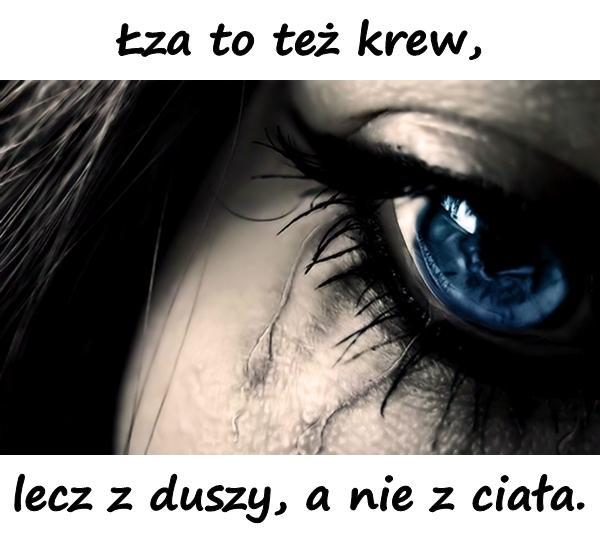 Łza to też krew, lecz z duszy, a nie z ciała.