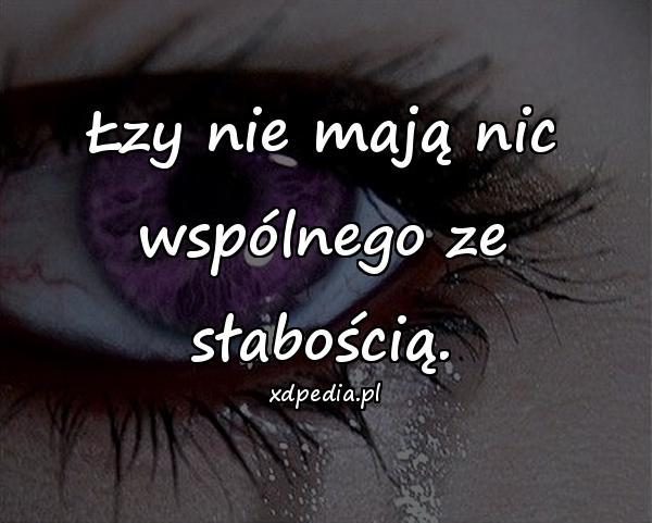 Łzy nie mają nic wspólnego ze słabością.