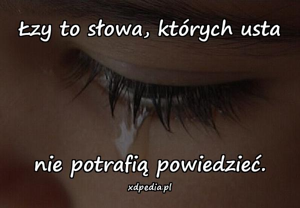 Łzy to słowa, których usta nie potrafią powiedzieć.