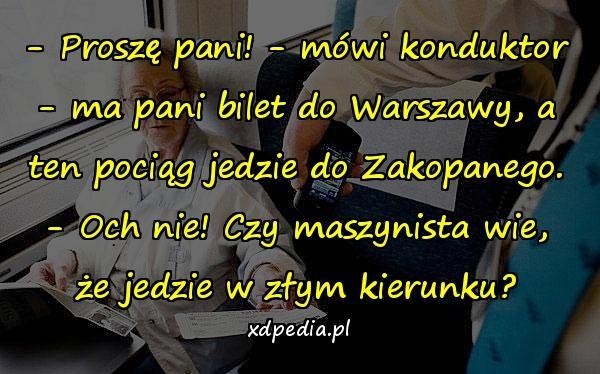 - Proszę pani! - mówi konduktor - ma pani bilet do Warszawy, a ten pociąg jedzie do Zakopanego. - Och nie! Czy maszynista wie, że jedzie w złym kierunku?