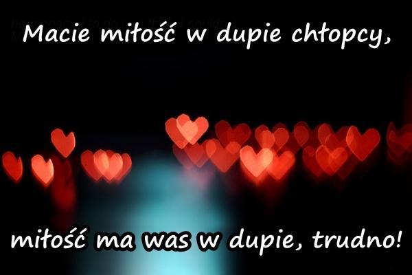 Macie miłość w dupie chłopcy, miłość ma was w dupie, trudno!