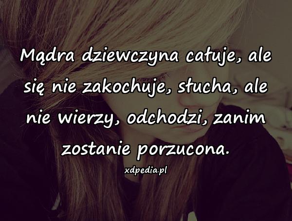 Mądra dziewczyna całuje, ale się nie zakochuje, słucha, ale nie wierzy, odchodzi, zanim zostanie porzucona.