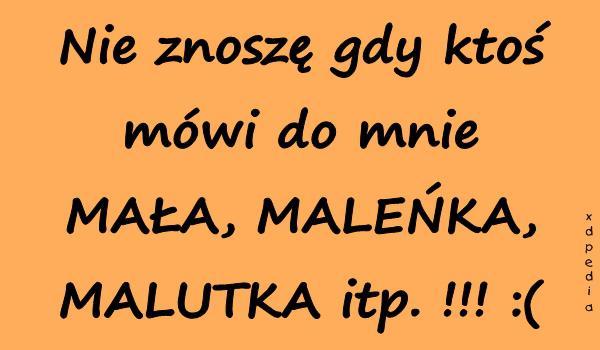 Nie znoszę gdy ktoś mówi do mnie MAŁA, MALEŃKA, MALUTKA itp. !!! :(