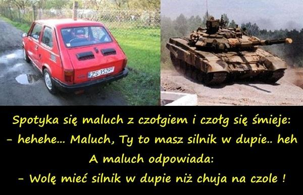 Spotyka się maluch z czołgiem i czołg się śmieje: - hehehe... Maluch, Ty to masz silnik w dupie.. heh A maluch odpowiada: - Wolę mieć silnik w dupie niż chuja na czole !