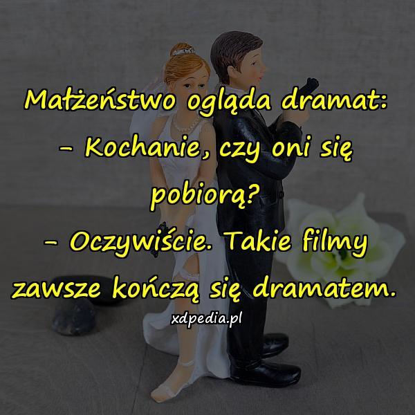 Małżeństwo ogląda dramat: - Kochanie, czy oni się pobiorą? - Oczywiście. Takie filmy zawsze kończą się dramatem.