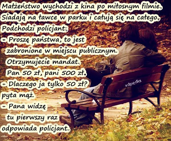 Małżeństwo wychodzi z kina po miłosnym filmie. Siadają na ławce w parku i całują się na całego. Podchodzi policjant: - Proszę państwa, to jest zabronione w miejscu publicznym. Otrzymujecie mandat. Pan 50 zł, pani 500 zł. - Dlaczego ja tylko 50 zł? - pyta mąż. - Pana widzę tu pierwszy raz - odpowiada policjant.