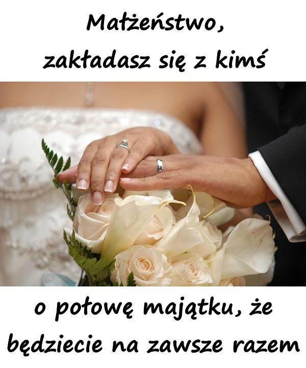 Małżeństwo, zakładasz się z kimś o połowę majątku, że będziecie na zawsze razem