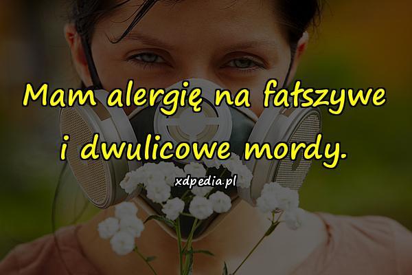 Mam alergię na fałszywe i dwulicowe mordy.