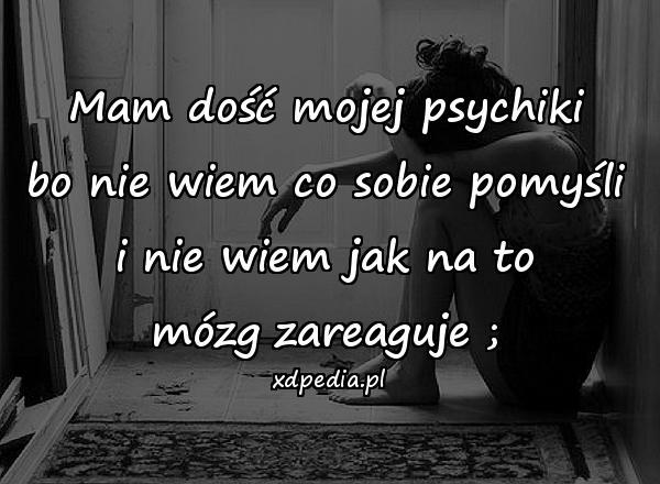 Mam dość mojej psychiki bo nie wiem co sobie pomyśli i nie wiem jak na to mózg zareaguje ;