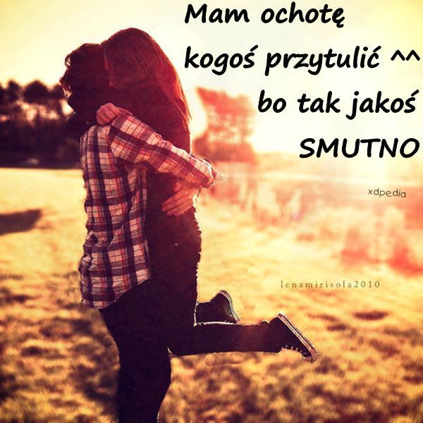Mam ochotę kogoś przytulić ^^ bo tak jakoś SMUTNO