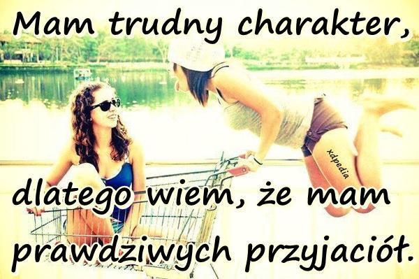 Mam trudny charakter, dlatego wiem, że mam prawdziwych przyjaciół.