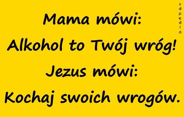 Mama mówi: Alkohol to Twój wróg! Jezus mówi: Kochaj swoich wrogów.