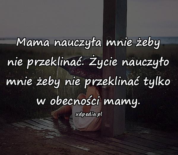 Mama nauczyła mnie żeby nie przeklinać. Życie nauczyło mnie żeby nie przeklinać tylko w obecności mamy.