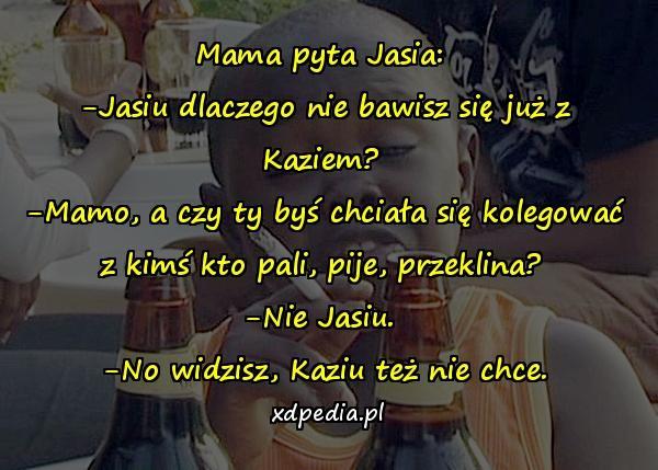 Mama pyta Jasia: -Jasiu dlaczego nie bawisz się już z Kaziem? -Mamo, a czy ty byś chciała się kolegować z kimś kto pali, pije, przeklina? -Nie Jasiu. -No widzisz, Kaziu też nie chce.