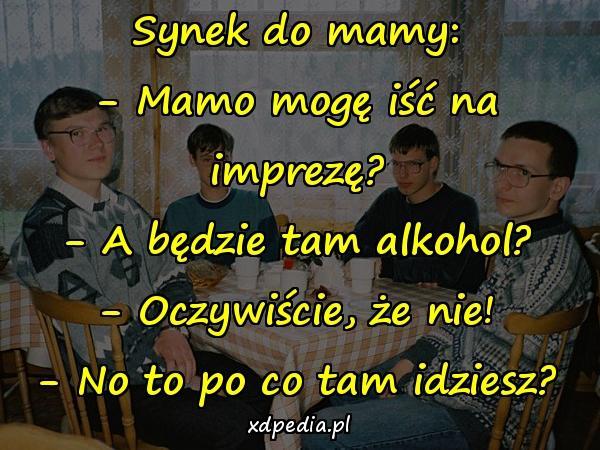 Synek do mamy: - Mamo mogę iść na imprezę? - A będzie tam alkohol? - Oczywiście, że nie! - No to po co tam idziesz?