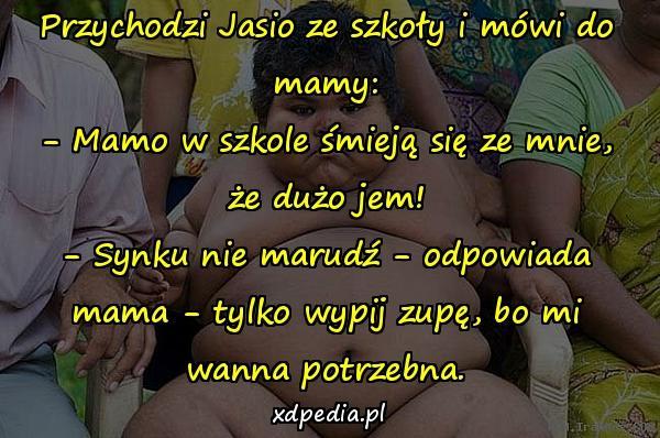 Przychodzi Jasio ze szkoły i mówi do mamy: - Mamo w szkole śmieją się ze mnie, że dużo jem! - Synku nie marudź - odpowiada mama - tylko wypij zupę, bo mi wanna potrzebna.