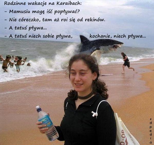 Rodzinne wakacje na Karaibach: - Mamusiu mogę iść popływać? - Nie córeczko, tam aż roi się od rekinów. - A tatuś pływa... - A tatuś niech sobie pływa, kochanie, niech pływa... Tagi: kwejk, memy, rekin, mem, kawał, dowcip, pływanie, mamusia, tatuś.