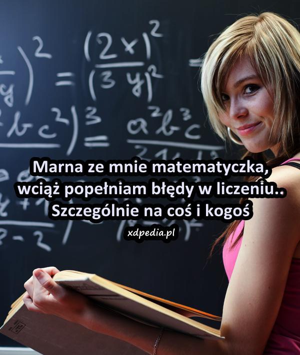 Marna ze mnie matematyczka, wciąż popełniam błędy w liczeniu.. Szczególnie na coś i kogoś