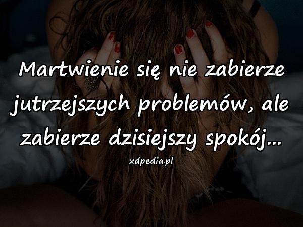 Martwienie się nie zabierze jutrzejszych problemów, ale zabierze dzisiejszy spokój...