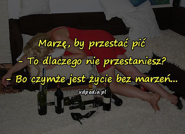 Marzę, by przestać pić - To dlaczego nie przestaniesz? - Bo czymże jest życie bez marzeń...