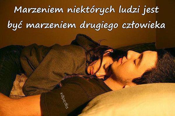 Marzeniem niektórych ludzi jest być marzeniem drugiego człowieka