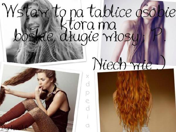 Wstaw to na tablicę osobie, która ma boskie, długie włosy ;P. Niech wie :)