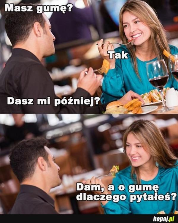 On: Masz gumę? Ona: Tak On: Dasz mi później? Ona: Dam, a o gumę dlaczego pytałeś?