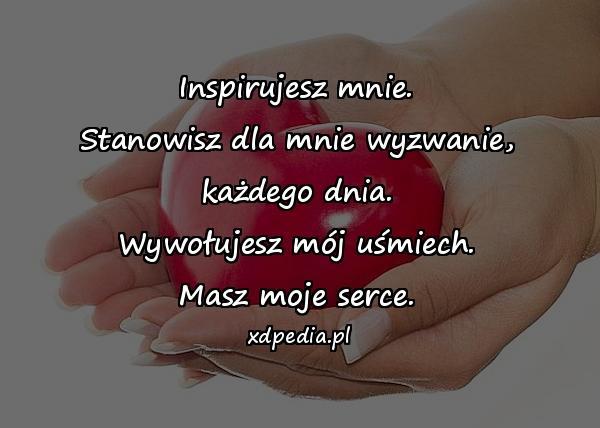 Inspirujesz mnie. Stanowisz dla mnie wyzwanie, każdego dnia. Wywołujesz mój uśmiech. Masz moje serce.