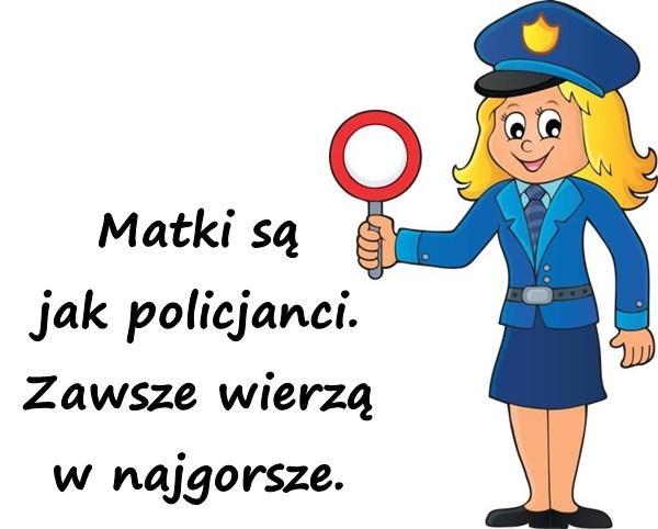 Matki są jak policjanci. Zawsze wierzą w najgorsze.