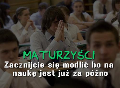 MAturzyści Zacznijcie się modlić bo na naukę jest już za późno