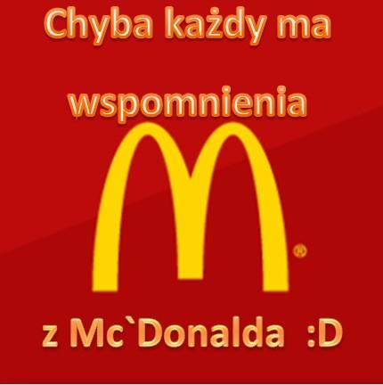 Chyba każdy ma wspomnienia z McDonalda :D