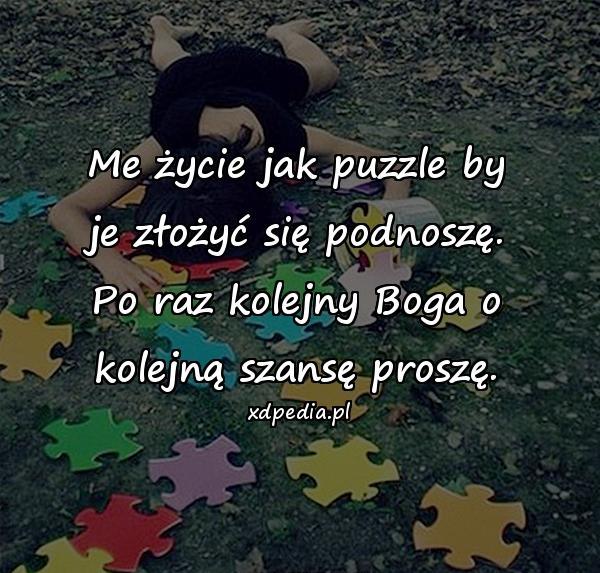 Me życie jak puzzle by je złożyć się podnoszę. Po raz kolejny Boga o kolejną szansę proszę.