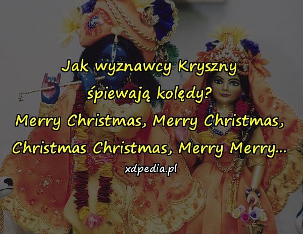 Jak wyznawcy Kryszny śpiewają kolędy? Merry Christmas, Merry Christmas, Christmas Christmas, Merry Merry...