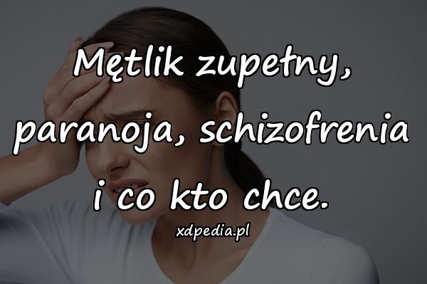 Mętlik zupełny, paranoja, schizofrenia i co kto chce.