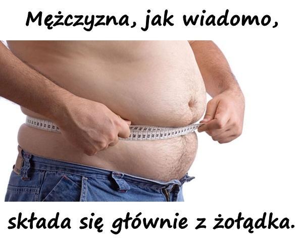 Mężczyzna, jak wiadomo, składa się głównie z żołądka.