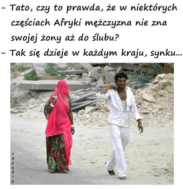 - Tato, czy to prawda, że w niektórych   częściach Afryki mężczyzna nie zna   swojej żony aż do ślubu? - Tak się dzieje w każdym kraju, synku...