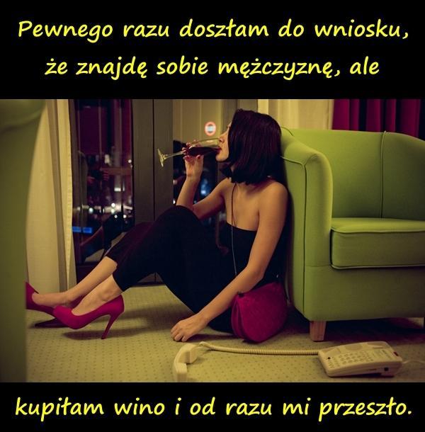 Pewnego razu doszłam do wniosku, że znajdę sobie mężczyznę, ale kupiłam wino i od razu mi przeszło.
