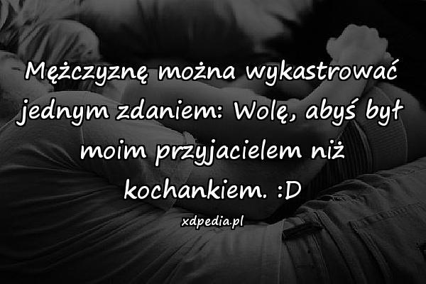 Mężczyznę można wykastrować jednym zdaniem: Wolę, abyś był moim przyjacielem niż kochankiem. :D