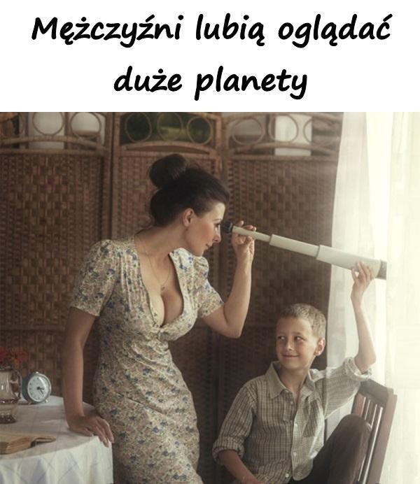 Mężczyźni lubią oglądać duże planety